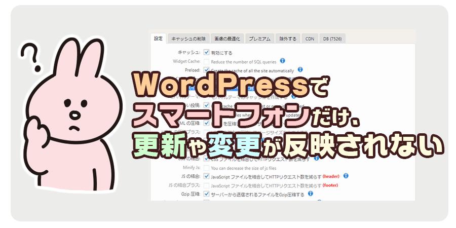 WordPressでスマートフォンだけ、更新や変更が反映されない